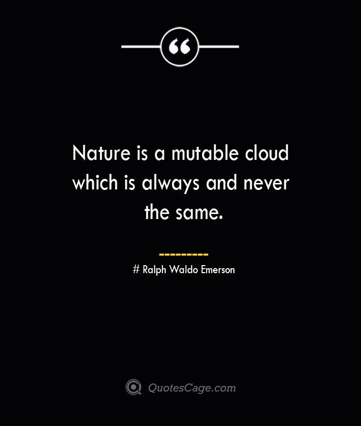 Nature is a mutable cloud which is always and never the same.— Ralph Waldo Emerson