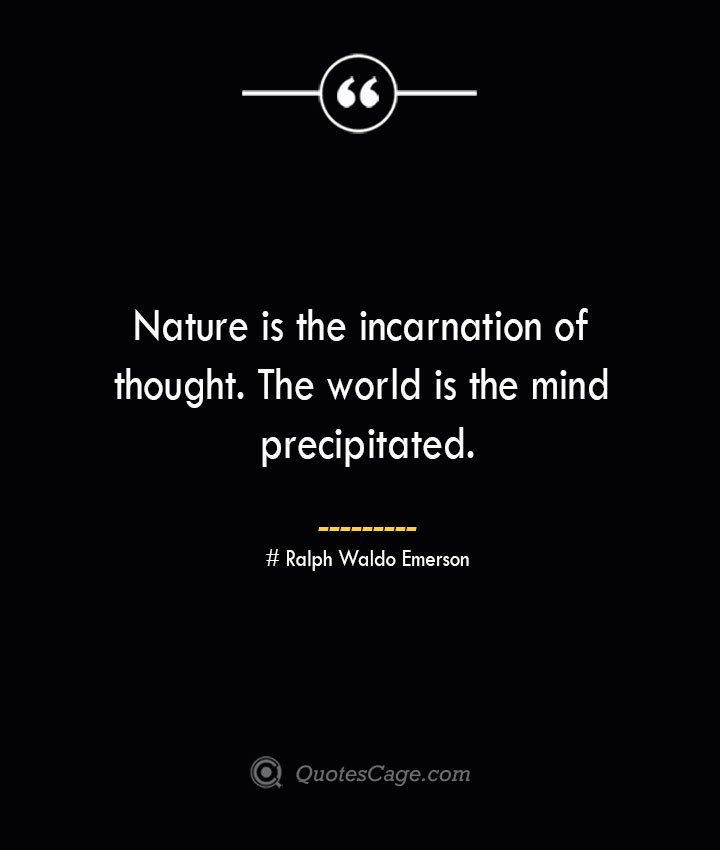 Nature is the incarnation of thought. The world is the mind precipitated.— Ralph Waldo Emerson