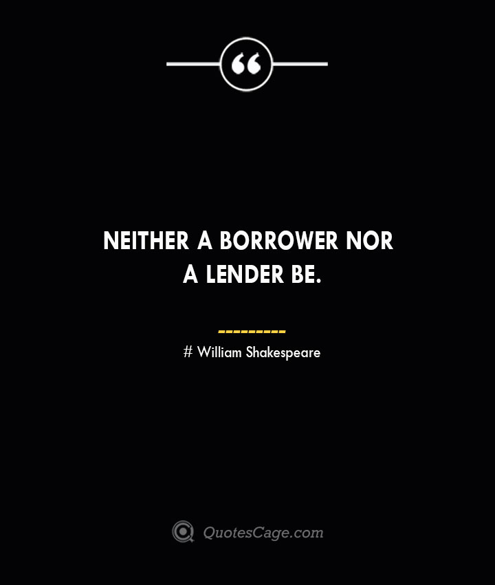 Neither a borrower nor a lender be. William Shakespeare