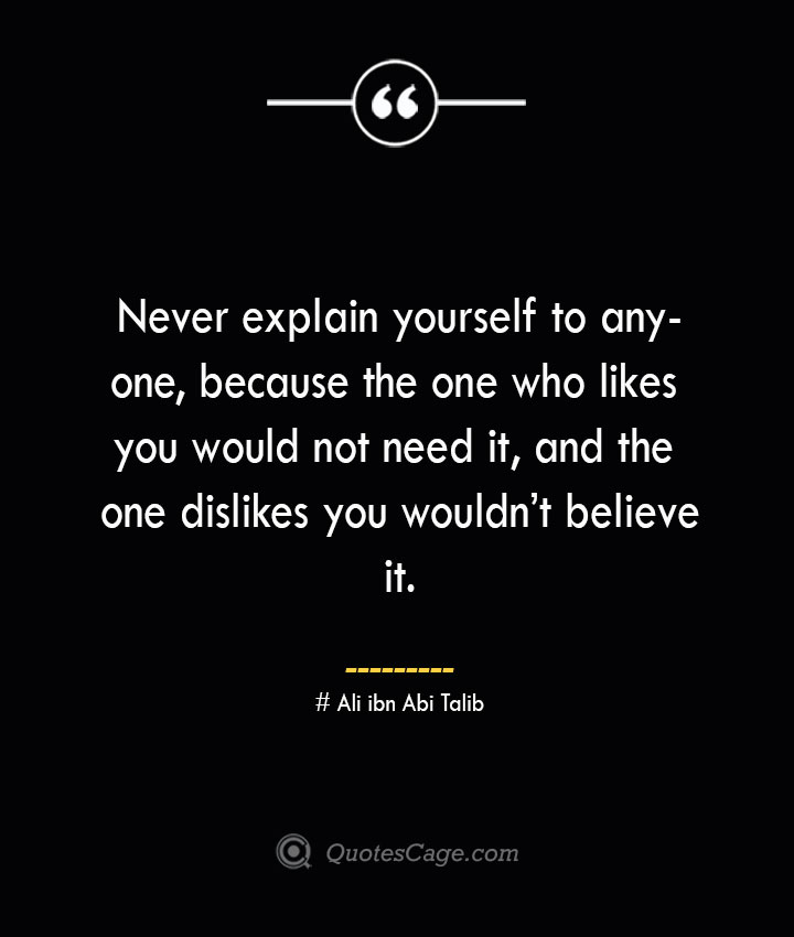 Never explain yourself to anyone because the one who likes you would not need it and the one dislikes you wouldnt believe it.— Ali ibn Abi Talib