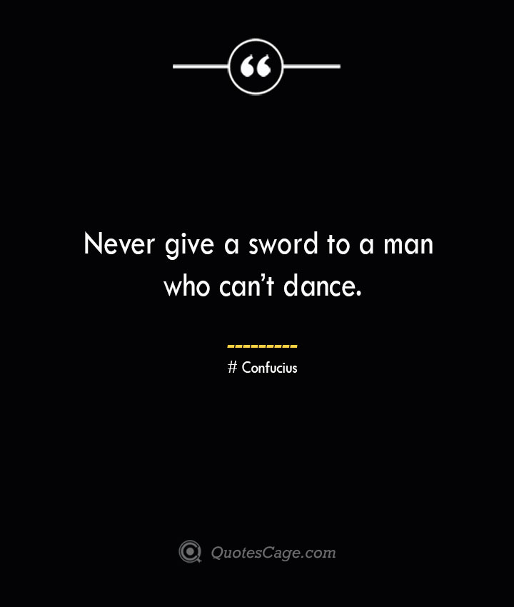 Never give a sword to a man who cant dance.— Confucius