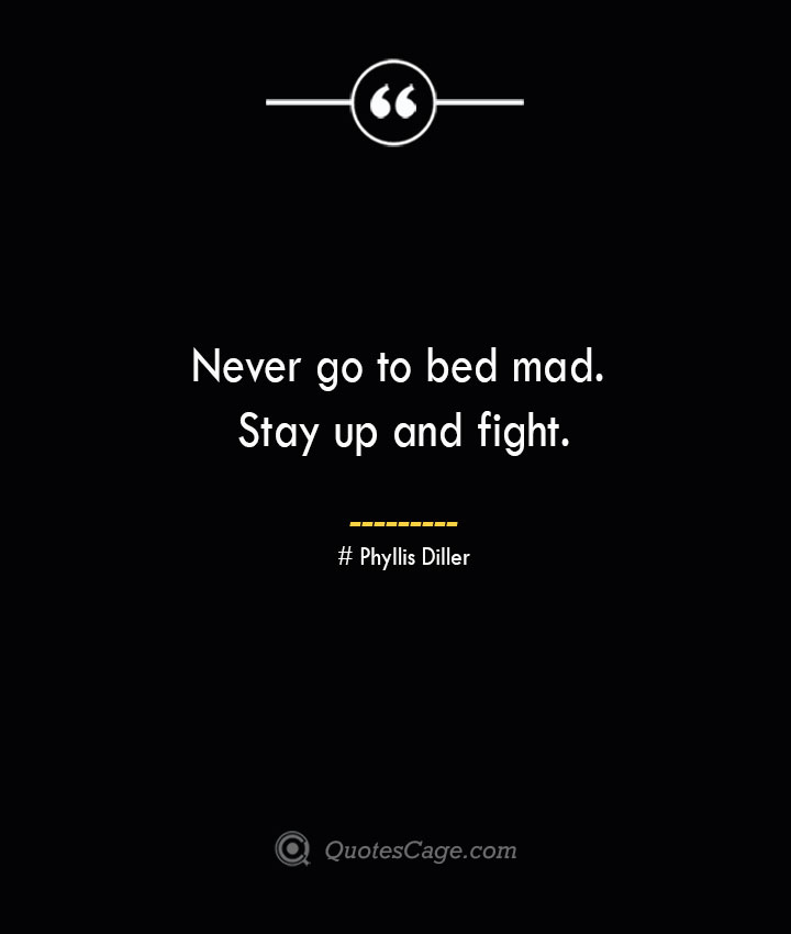 Never go to bed mad. Stay up and fight.— Phyllis Diller