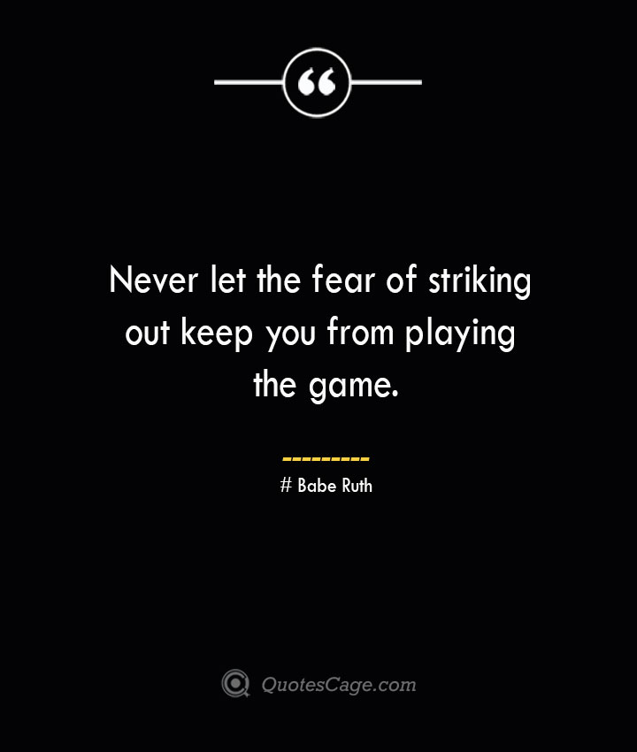 Never let the fear of striking out keep you from playing the game.— Babe Ruth