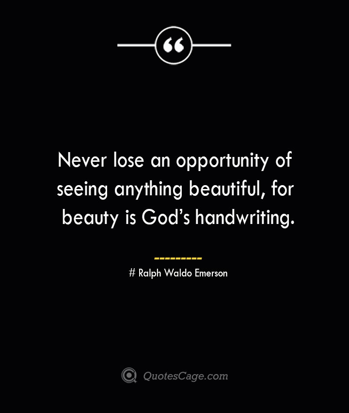 Never lose an opportunity of seeing anything beautiful for beauty is Gods handwriting.— Ralph Waldo Emerson