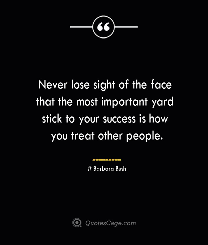 Never lose sight of the face that the most important yard stick to your success is how you treat other people.— Barbara Bush