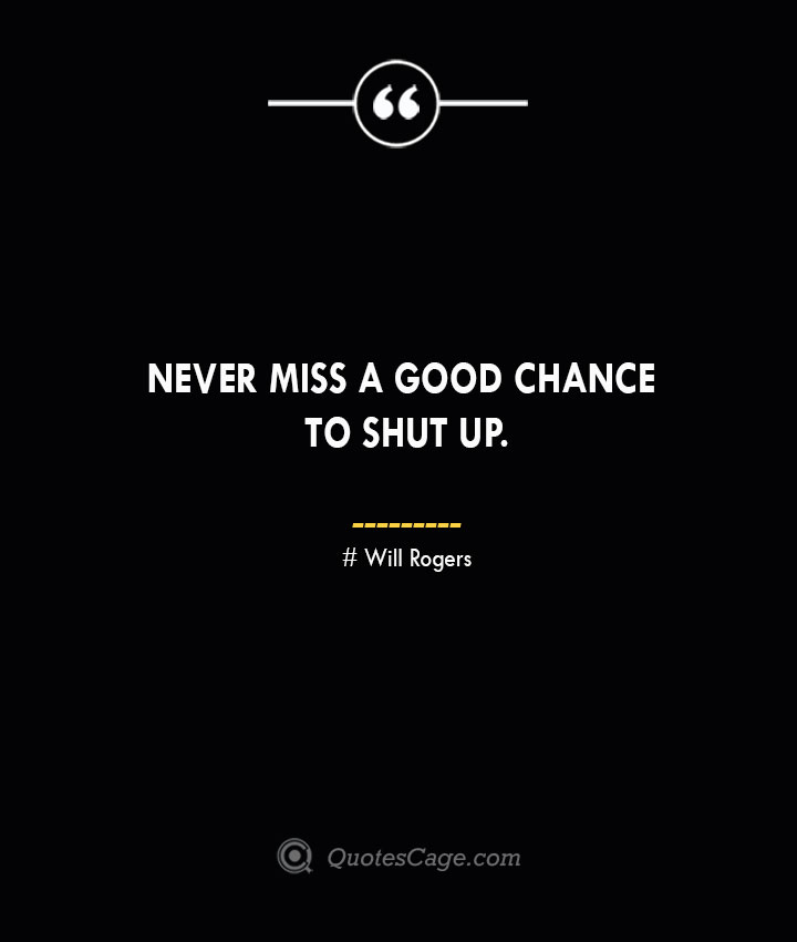 Never miss a good chance to shut up.— Will Rogers