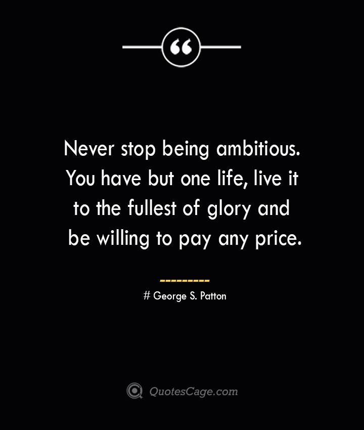 Never stop being ambitious. You have but one life live it to the fullest of glory and be willing to pay any price.— George S. Patton