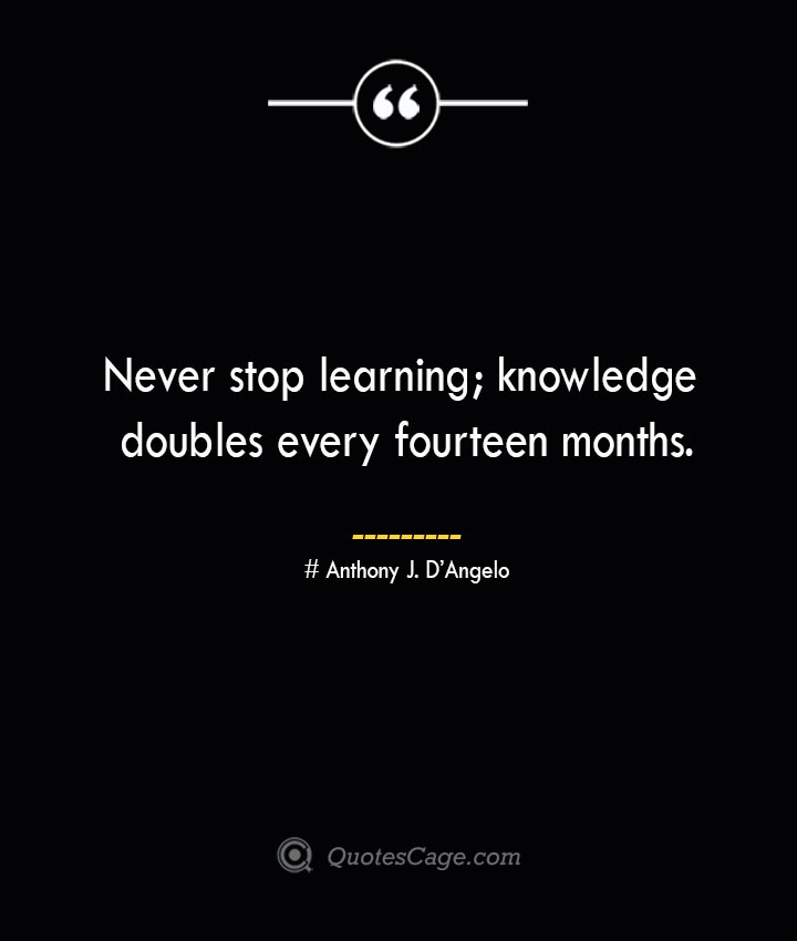 Never stop learning knowledge doubles every fourteen months.— Anthony J. DAngelo