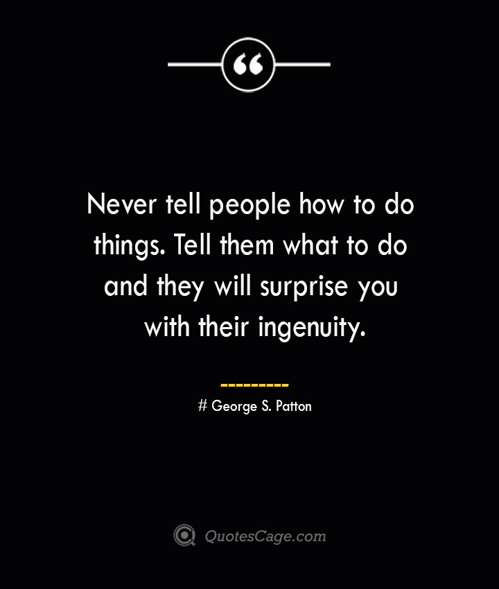 Never tell people how to do things. Tell them what to do and they will surprise you with their ingenuity.— George S. Patton