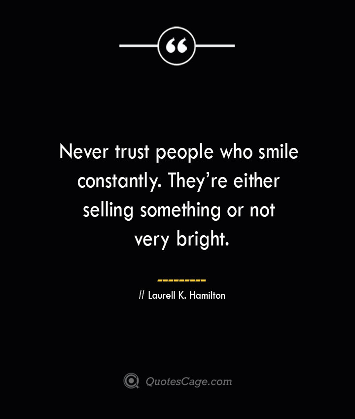 Never trust people who smile constantly. Theyre either selling something or not very bright.— Laurell K. Hamilton