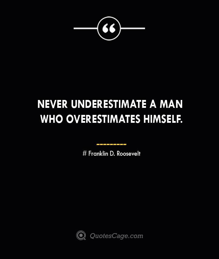 Never underestimate a man who overestimates himself.— Franklin D. Roosevelt