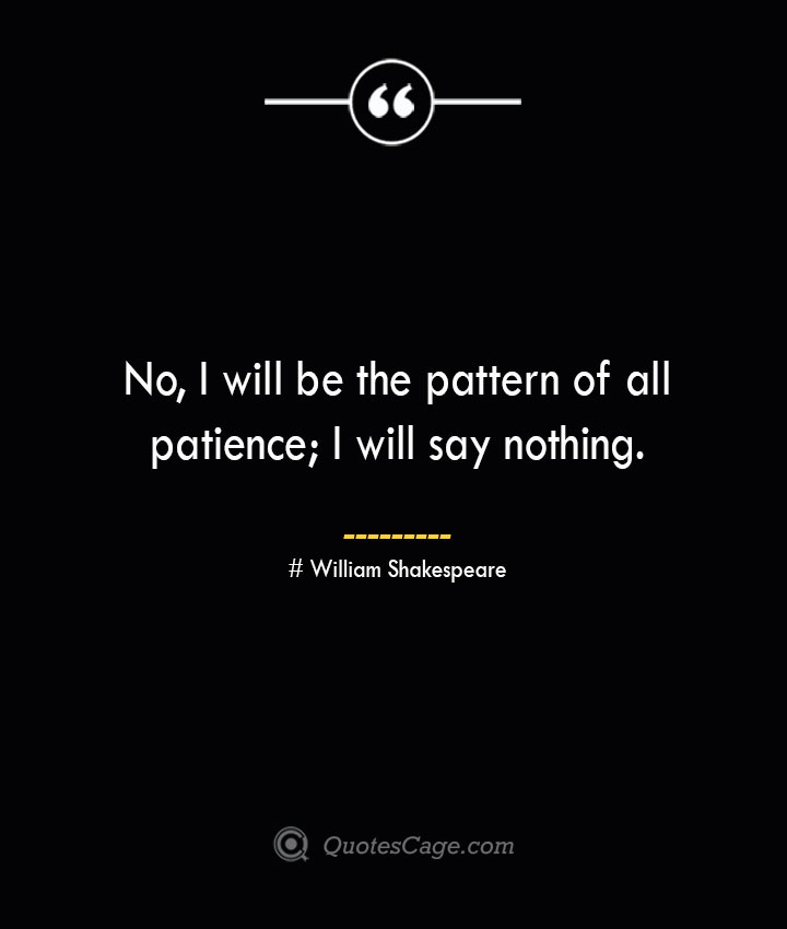 No I will be the pattern of all patience I will say nothing. William Shakespeare