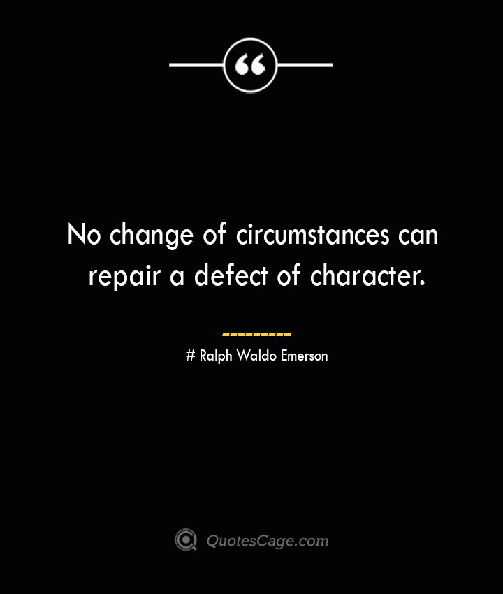 No change of circumstances can repair a defect of character.— Ralph Waldo Emerson