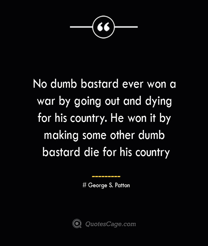 No dumb bastard ever won a war by going out and dying for his country. He won it by making some other dumb bastard die for his country — George S. Patton