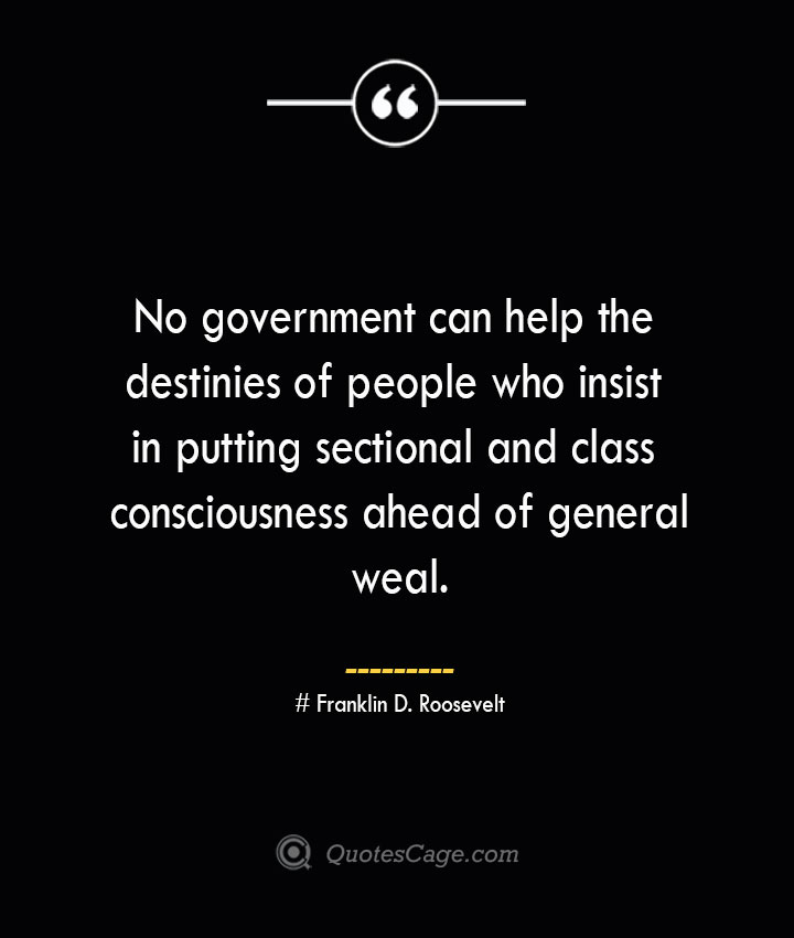 No government can help the destinies of people who insist in putting sectional and class consciousness ahead of general weal.— Franklin D. Roosevelt