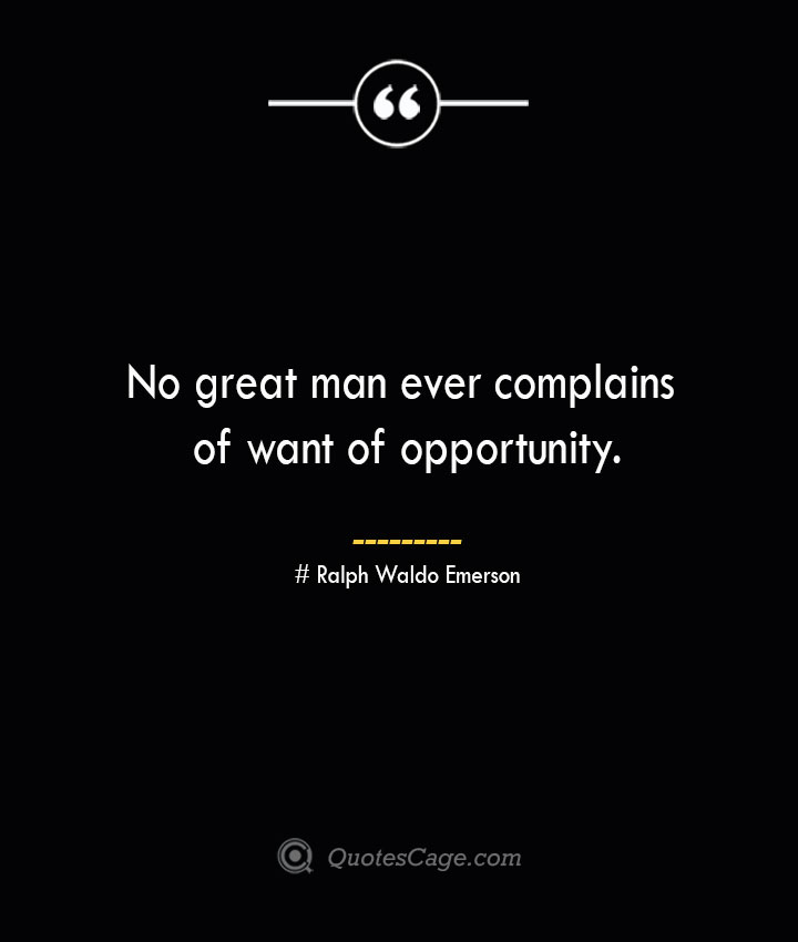 No great man ever complains of want of opportunity.— Ralph Waldo Emerson