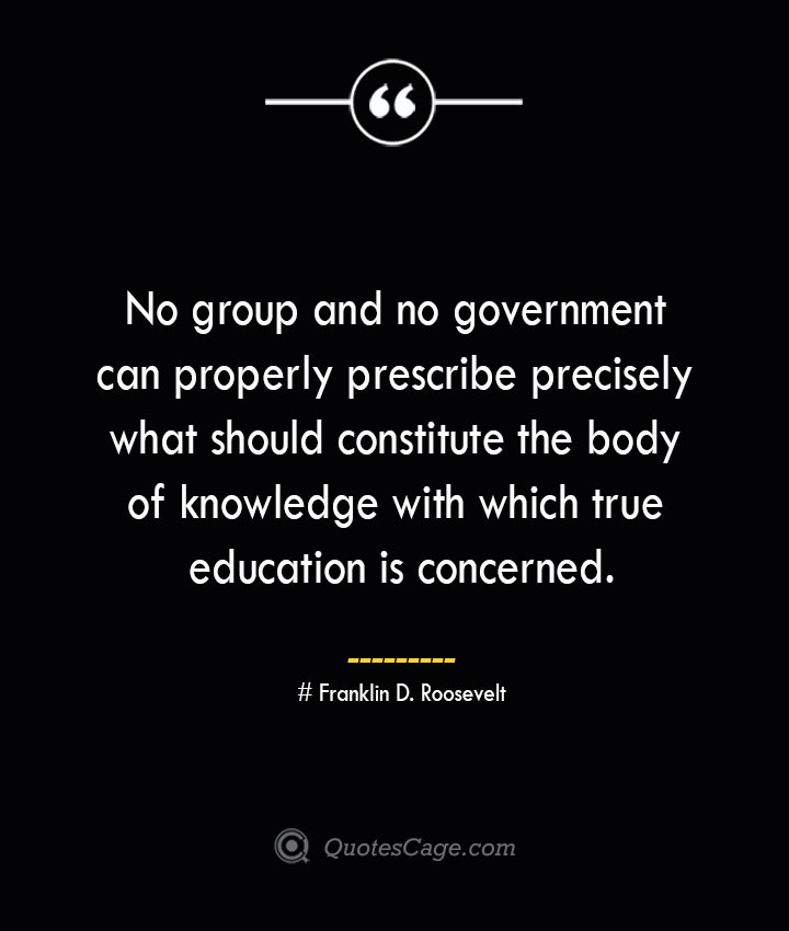No group and no government can properly prescribe precisely what should constitute the body of knowledge with which true education is concerned.— Franklin D. Roosevelt
