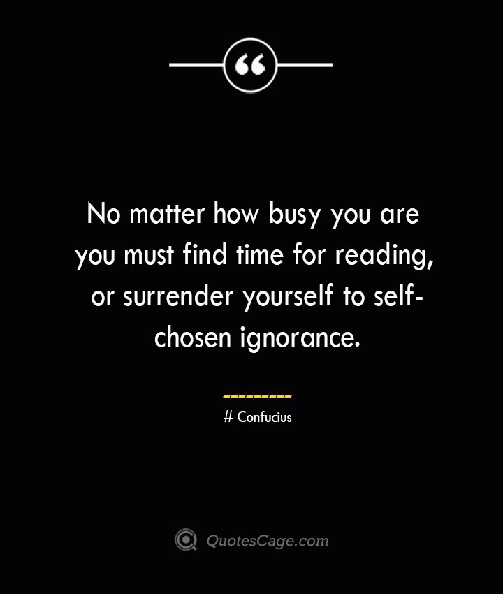 No matter how busy you are you must find time for reading or surrender yourself to self chosen ignorance.— Confucius