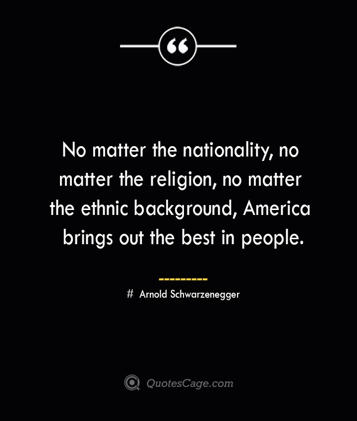 No matter the nationality no matter the religion no matter the ethnic background America brings out the best in people.— Arnold Schwarzenegger
