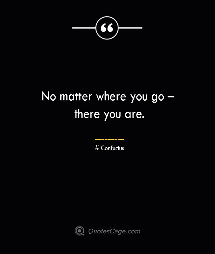 No matter where you go – there you are.— Confucius
