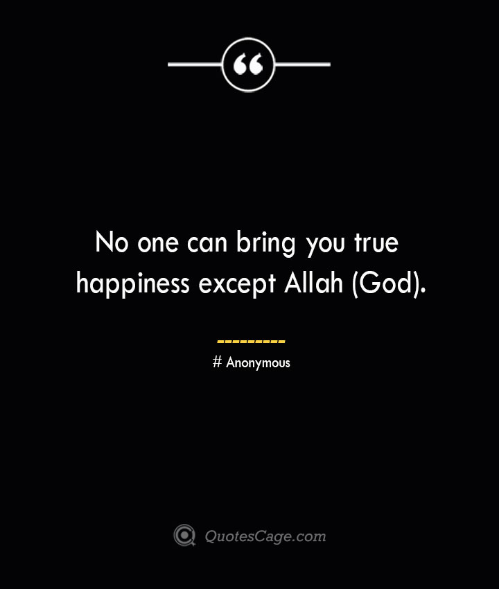 No one can bring you true happiness except Allah God.— Anonymous