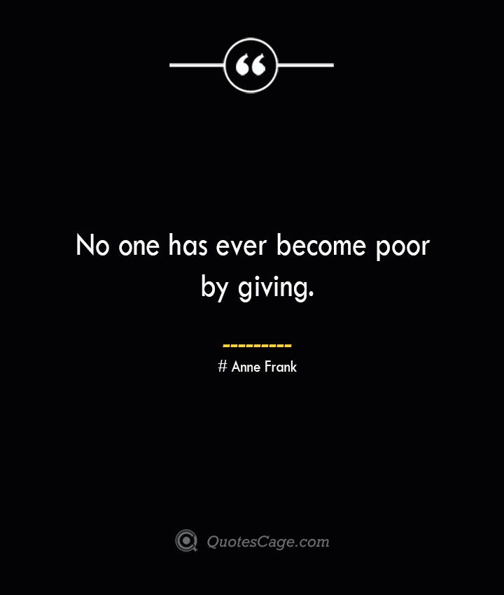 No one has ever become poor by giving.— Anne Frank