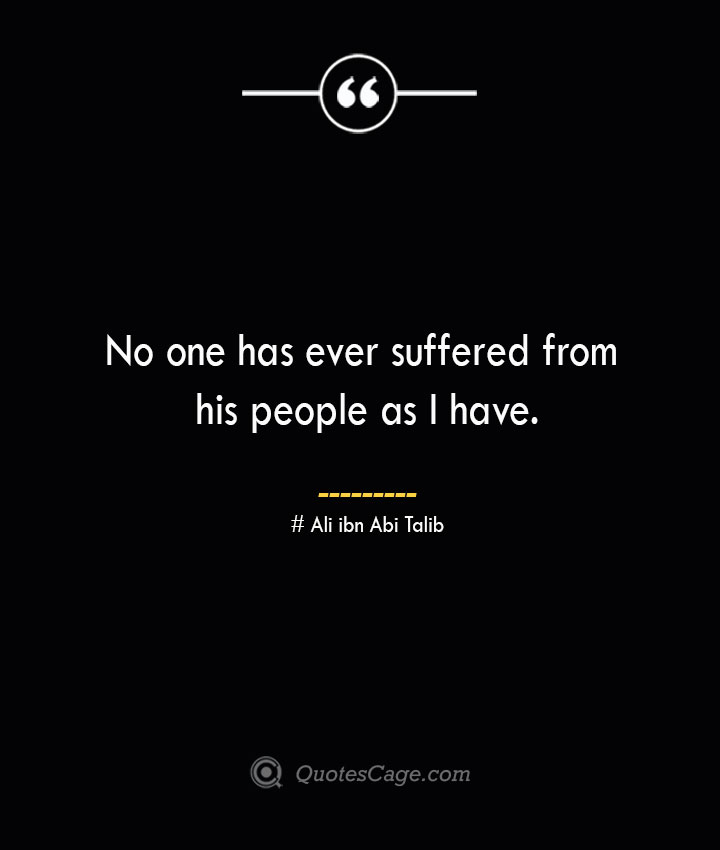 No one has ever suffered from his people as I have.— Ali ibn Abi Talib