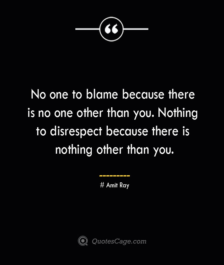 No one to blame because there is no one other than you. Nothing to disrespect because there is nothing other than you.— Amit Ray