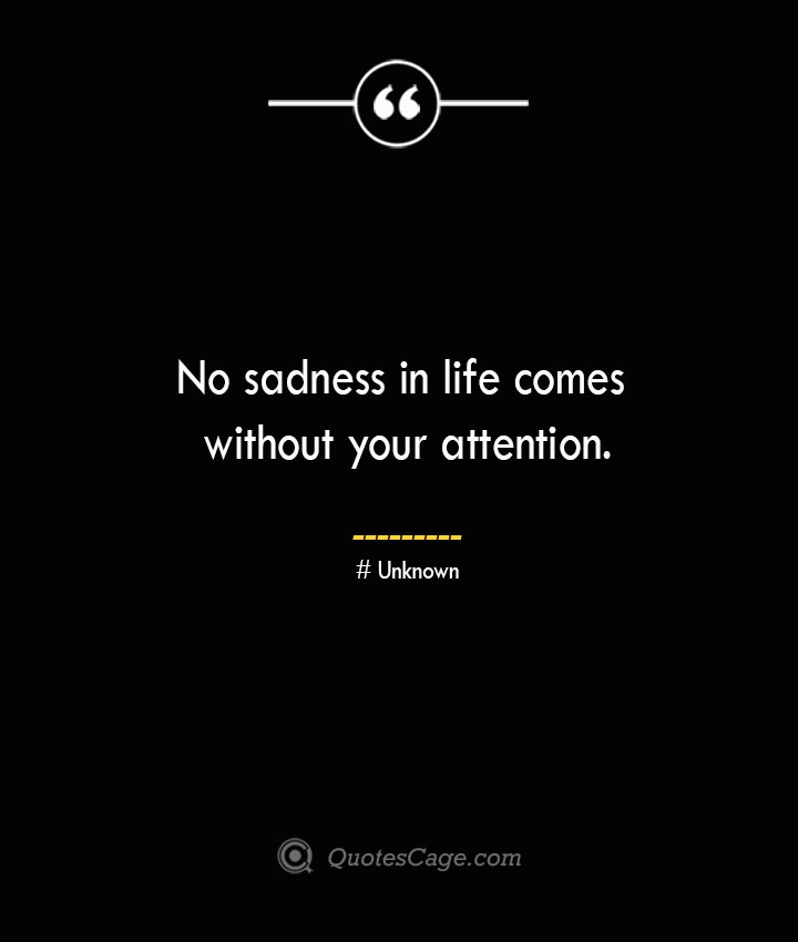 No sadness in life comes without your attention.— Unknown