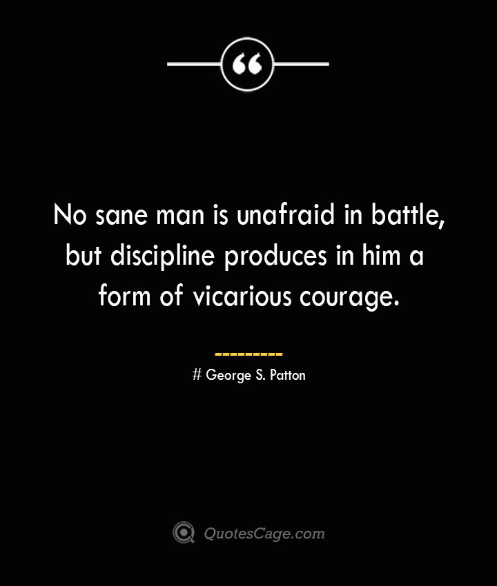No sane man is unafraid in battle but discipline produces in him a form of vicarious courage.— George S. Patton