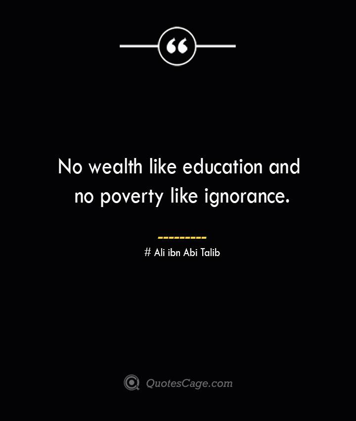 No wealth like education and no poverty like ignorance.— Ali ibn Abi Talib