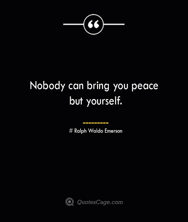 Nobody can bring you peace but yourself.— Ralph Waldo Emerson