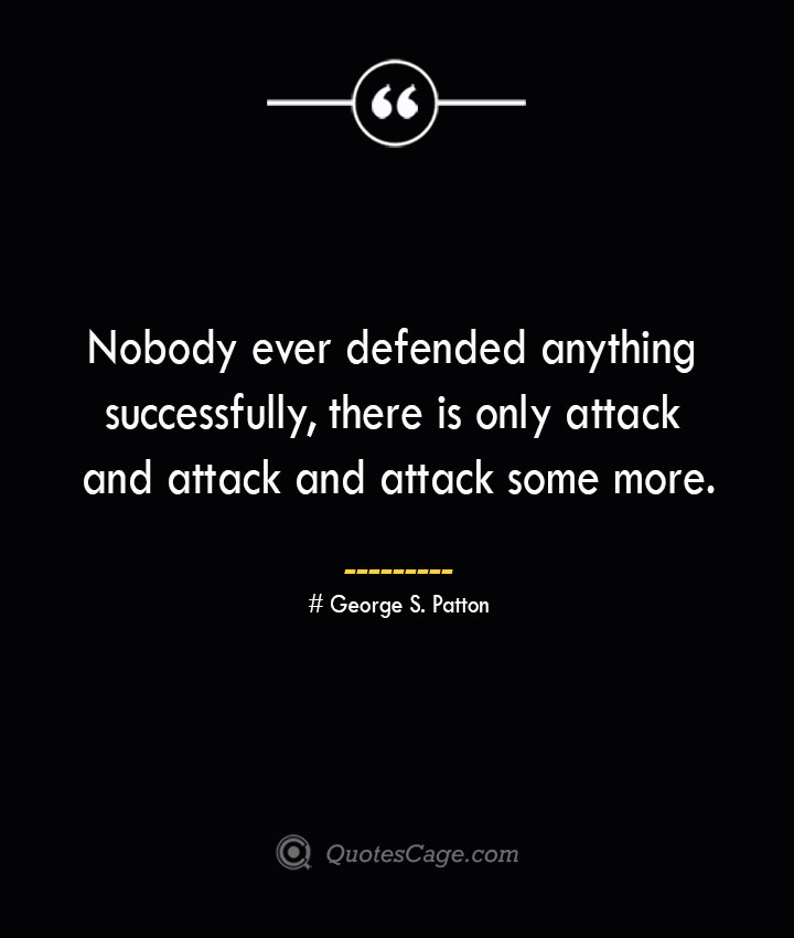 Nobody ever defended anything successfully there is only attack and attack and attack some more.— George S. Patton