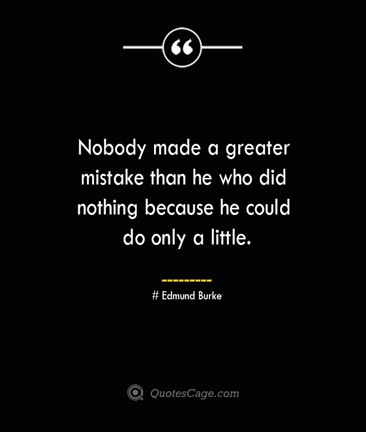 Nobody made a greater mistake than he who did nothing because he could do only a little.— Edmund Burke