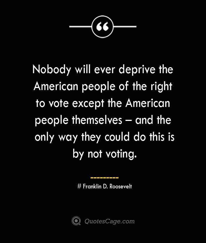 Nobody will ever deprive the American people of the right to vote except the American people themselves – and the only way they could do this is by not voting.— Franklin D. Roosevelt 1