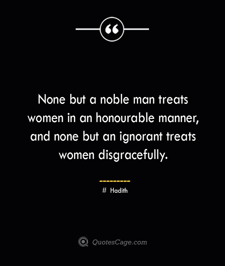 None but a noble man treats women in an honourable manner and none but an ignorant treats women disgracefully. ― Hadith