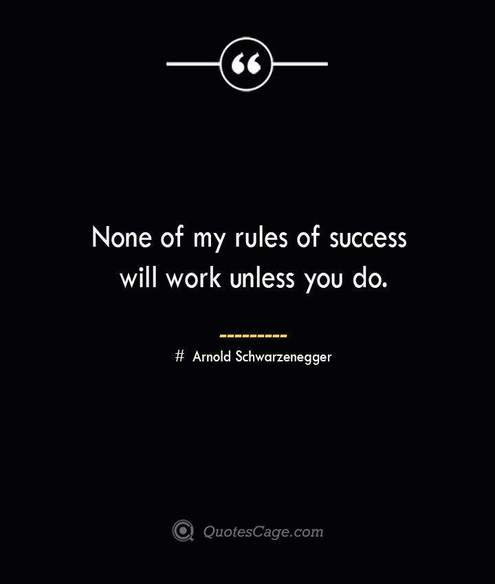 None of my rules of success will work unless you do.— Arnold Schwarzenegger