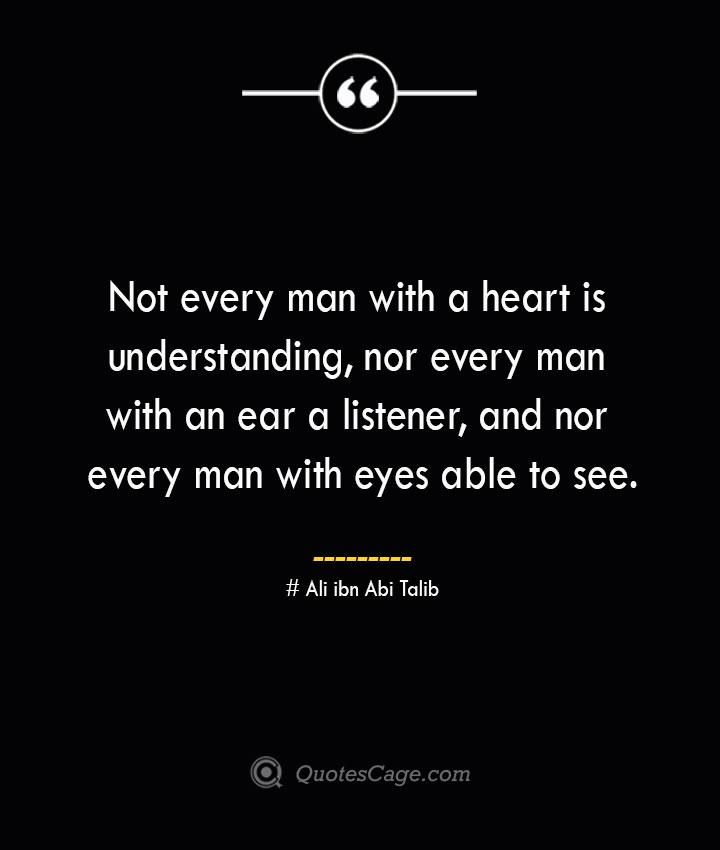Not every man with a heart is understanding nor every man with an ear a listener and nor every man with eyes able to see — Ali ibn Abi Talib