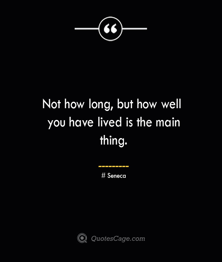 Not how long but how well you have lived is the main thing.— Seneca