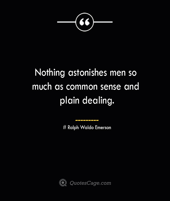 Nothing astonishes men so much as common sense and plain dealing.— Ralph Waldo Emerson
