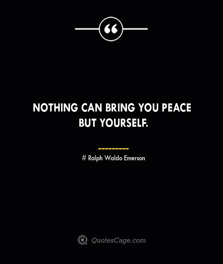 Nothing can bring you peace but yourself.— Ralph Waldo Emerson
