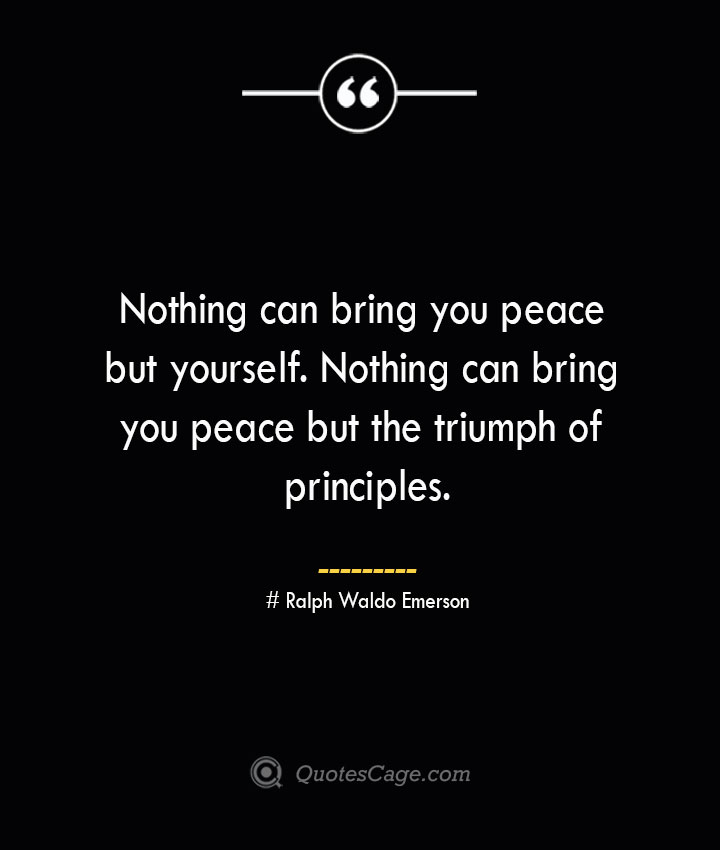 Nothing can bring you peace but yourself. Nothing can bring you peace but the triumph of principles.— Ralph Waldo Emerson