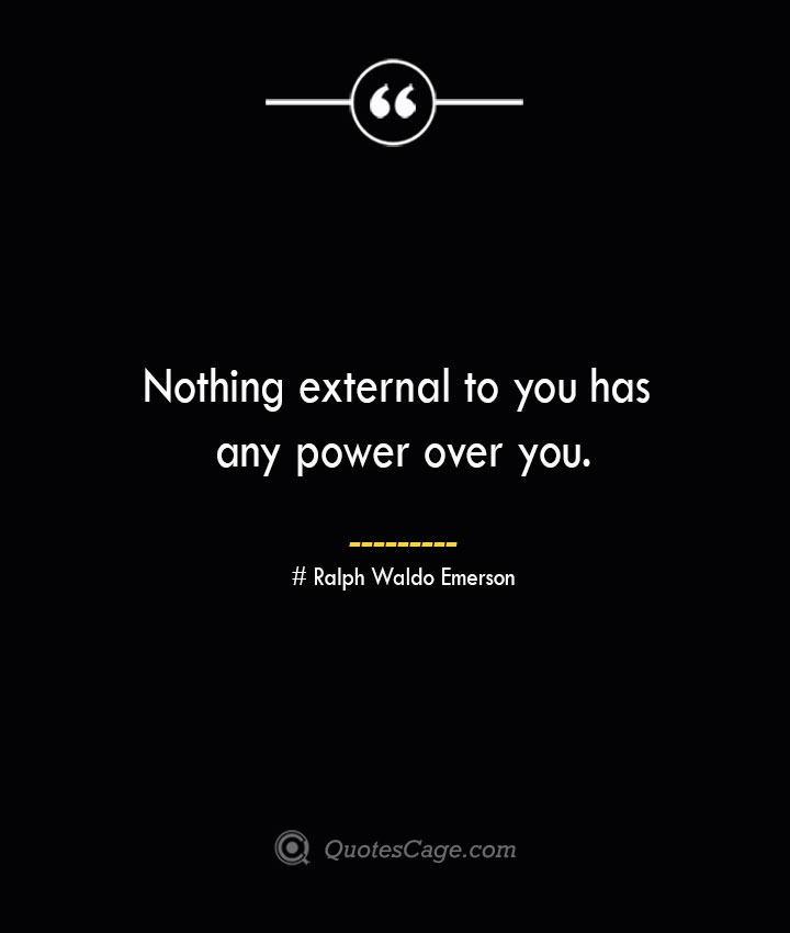 Nothing external to you has any power over you.— Ralph Waldo Emerson
