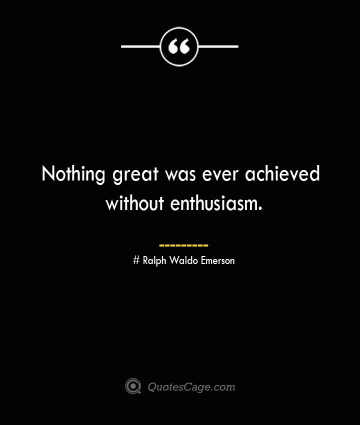 Nothing great was ever achieved without enthusiasm.— Ralph Waldo Emerson