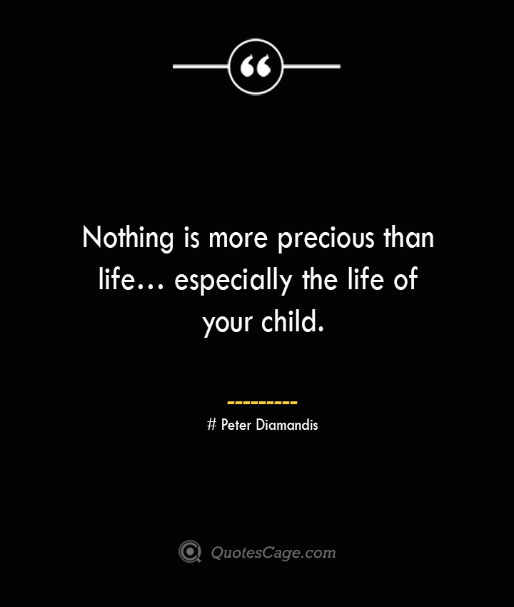 Nothing is more precious than life… especially the life of your child.— Peter Diamandis