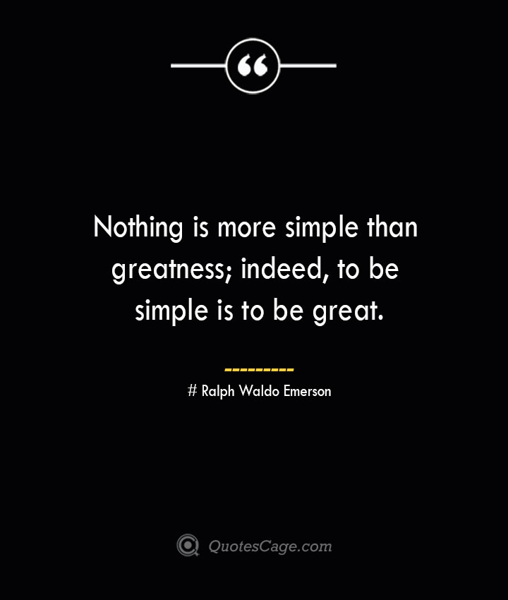 Nothing is more simple than greatness indeed to be simple is to be great.— Ralph Waldo Emerson