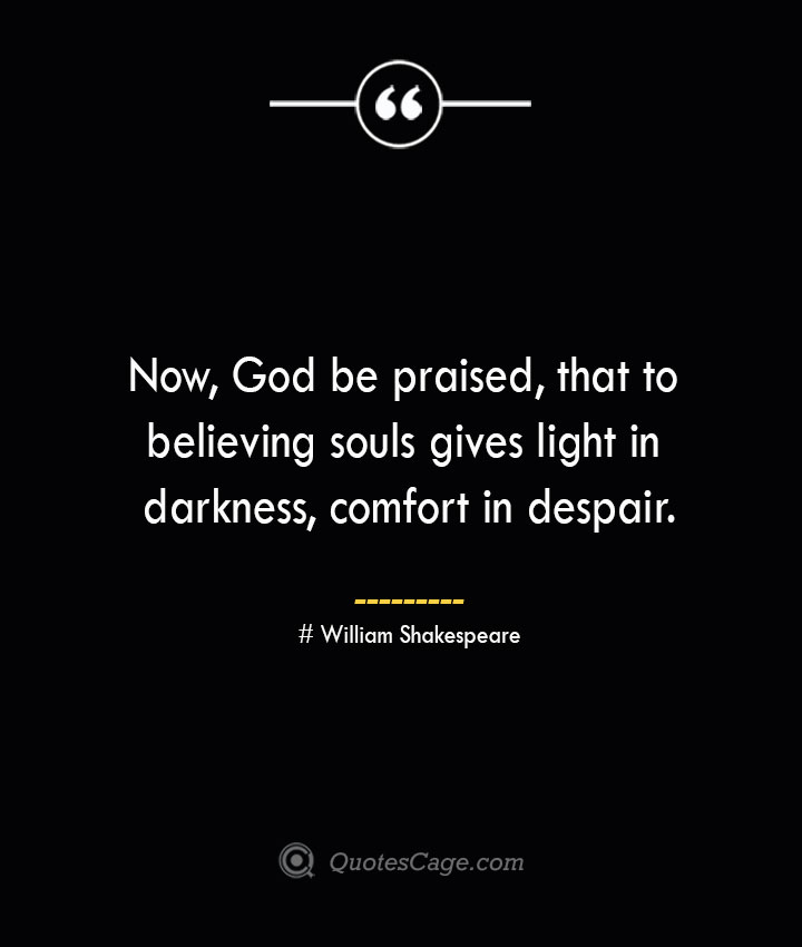 Now God be praised that to believing souls gives light in darkness comfort in despair. William Shakespeare