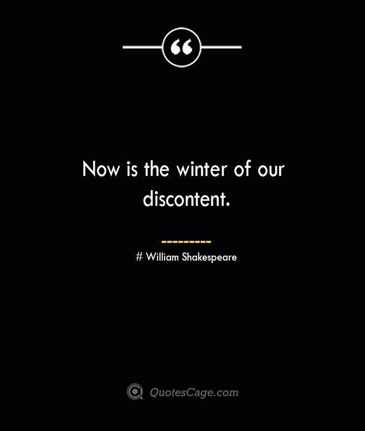 Now is the winter of our discontent. William Shakespeare