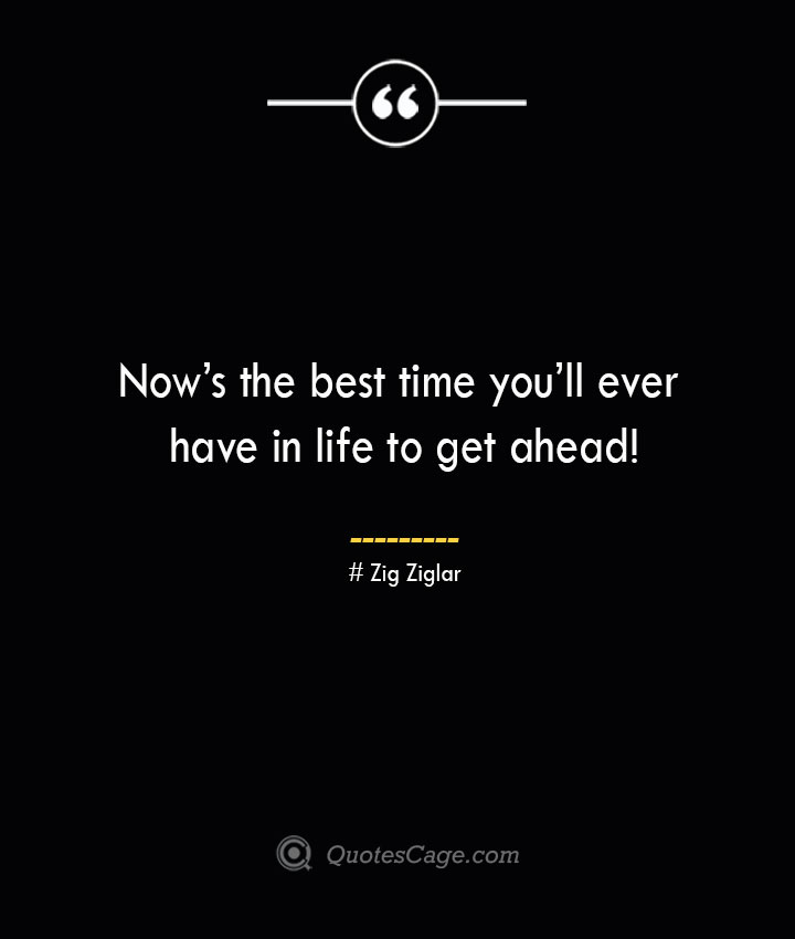 Nows the best time youll ever have in life to get ahead— Zig Ziglar