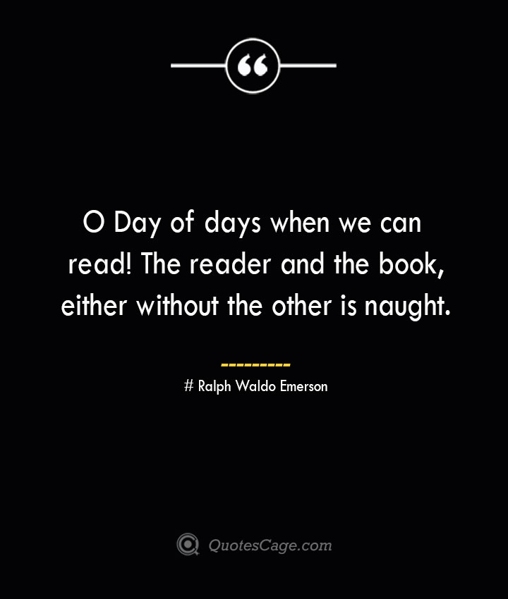 O Day of days when we can read The reader and the book either without the other is naught.— Ralph Waldo Emerson